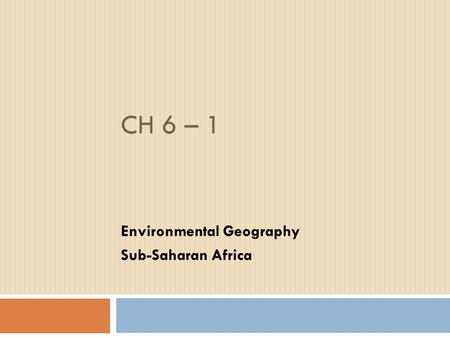 CH 6 – 1 Environmental Geography Sub-Saharan Africa.