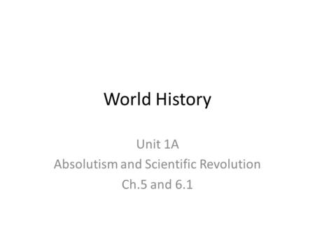 World History Unit 1A Absolutism and Scientific Revolution Ch.5 and 6.1.