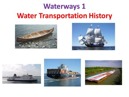 Waterways 1 Water Transportation History. Water Transportation Propulsion History Human (oars, poles) - - 7,000-10,000 BC Wind (sails) - - 3,000 BC Steamboat.