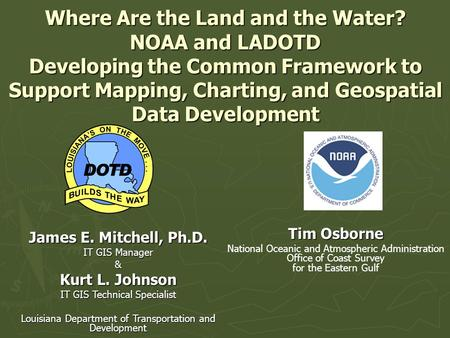 Where Are the Land and the Water? NOAA and LADOTD Developing the Common Framework to Support Mapping, Charting, and Geospatial Data Development James E.