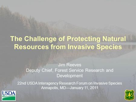 The Challenge of Protecting Natural Resources from Invasive Species Jim Reeves Deputy Chief, Forest Service Research and Development 22nd USDA Interagency.