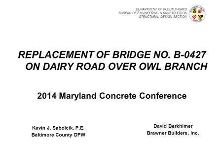 DEPARTMENT OF PUBLIC WORKS BUREAU OF ENGINEERING & CONSTRUCTION STRUCTURAL DESIGN SECTION REPLACEMENT OF BRIDGE NO. B-0427 ON DAIRY ROAD OVER OWL BRANCH.