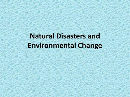 Natural Disasters and Environmental Change. Objective: To understand how the natural environment/physical landscape affects settlement patterns and human.