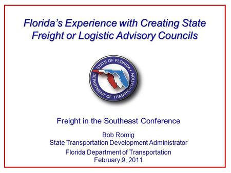 Freight in the Southeast Conference Bob Romig State Transportation Development Administrator Florida Department of Transportation February 9, 2011 Florida's.