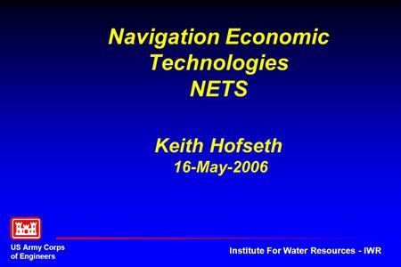 US Army Corps of Engineers Institute For Water Resources - IWR Navigation Economic Technologies NETS Keith Hofseth 16-May-2006.