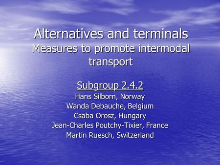 Alternatives and terminals Measures to promote intermodal transport Subgroup 2.4.2 Hans Silborn, Norway Wanda Debauche, Belgium Csaba Orosz, Hungary Jean-Charles.