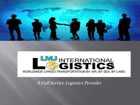 A Full Service Logistics Provider. LMJ International Logistics is committed to providing world-class Air, Ground, and Ocean freight forwarding and distribution.