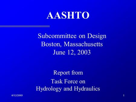 6/12/20031 AASHTO Report from Task Force on Hydrology and Hydraulics Subcommittee on Design Boston, Massachusetts June 12, 2003.