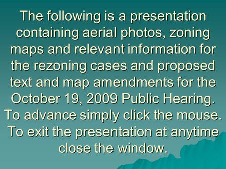 The following is a presentation containing aerial photos, zoning maps and relevant information for the rezoning cases and proposed text and map amendments.
