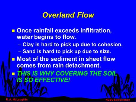 Overland Flow n Once rainfall exceeds infiltration, water begins to flow. –Clay is hard to pick up due to cohesion. –Sand is hard to pick up due to size.