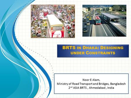 Noor E Alam, Ministry of Road Transport and Bridges, Bangladesh 2 nd ASIA BRTS, Ahmedabad, India BRTS IN D HAKA : D ESIGNING UNDER C ONSTRAINTS.