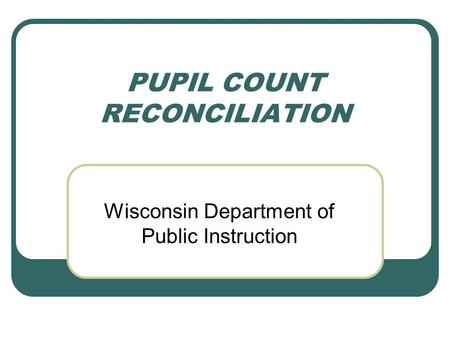 PUPIL COUNT RECONCILIATION Wisconsin Department of Public Instruction.