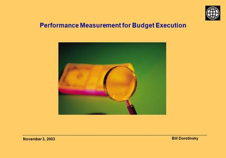 Bill Dorotinsky November 3, 2003 Performance Measurement for Budget Execution.