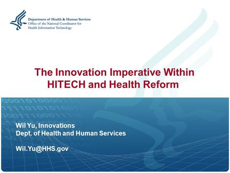 Wil Yu, Innovations Dept. of Health and Human Services The Innovation Imperative Within HITECH and Health Reform.