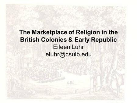 The Marketplace of Religion in the British Colonies & Early Republic Eileen Luhr