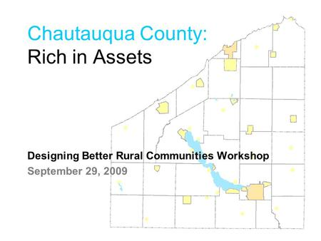 Chautauqua County: Rich in Assets Designing Better Rural Communities Workshop September 29, 2009.