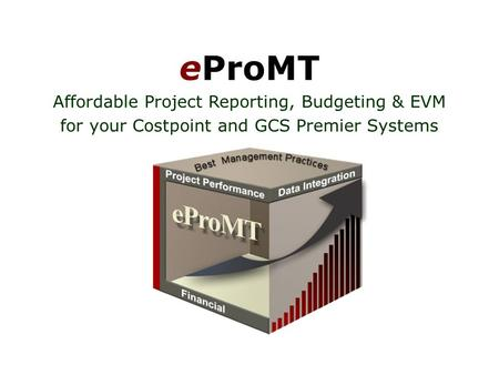 EProMT Affordable Project Reporting, Budgeting & EVM for your Costpoint and GCS Premier Systems.