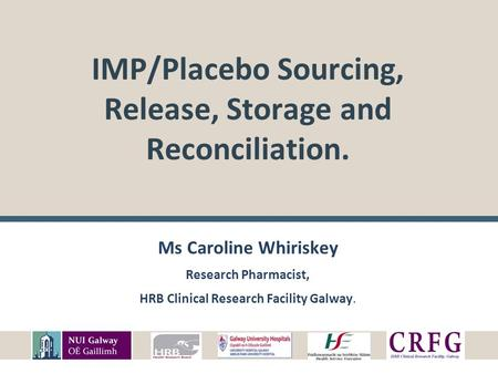 IMP/Placebo Sourcing, Release, Storage and Reconciliation. Ms Caroline Whiriskey Research Pharmacist, HRB Clinical Research Facility Galway.