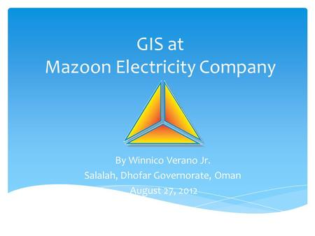GIS at Mazoon Electricity Company By Winnico Verano Jr. Salalah, Dhofar Governorate, Oman August 27, 2012.