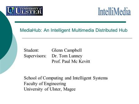 MediaHub: An Intelligent Multimedia Distributed Hub Student: Glenn Campbell Supervisors: Dr. Tom Lunney Prof. Paul Mc Kevitt School of Computing and Intelligent.
