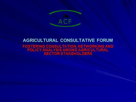 AGRICULTURAL CONSULTATIVE FORUM FOSTERING CONSULTATION, NETWORKING AND POLICY ANALYSIS AMONG AGRICULTURAL SECTOR STAKEHOLDERS.