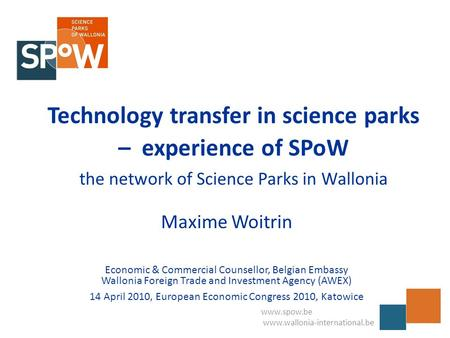 Www.spow.be www.wallonia-international.be Technology transfer in science parks – experience of SPoW the network of Science Parks in Wallonia Maxime Woitrin.