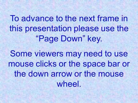 "To advance to the next frame in this presentation please use the ""Page Down"" key. Some viewers may need to use mouse clicks or the space bar or the down."