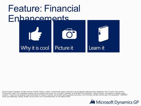 Feature: Financial Enhancements © 2013 Microsoft Corporation. All rights reserved. Microsoft, Windows, Windows Vista and other product names are or may.