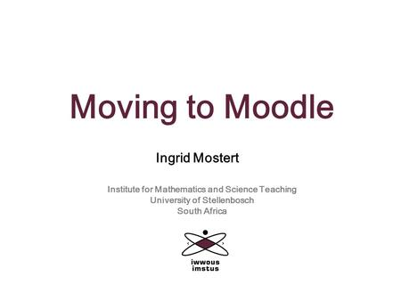 Moving to Moodle Ingrid Mostert Institute for Mathematics and Science Teaching University of Stellenbosch South Africa.