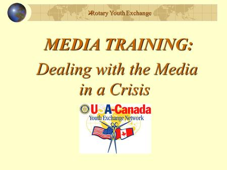  Rotary Youth Exchange MEDIA TRAINING: Dealing with the Media in a Crisis in a Crisis.