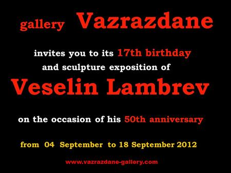 Gallery Vazrazdane invites you to its 17th birthday and sculpture exposition of Veselin Lambrev on the occasion of his 50th anniversary from 04 September.