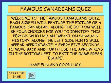 WELCOME TO THE FAMOUS CANADIANS QUIZ. EACH SCREEN WILL FEATURE THE PICTURE OF A FAMOUS CANADIAN. ALONG THE BOTTOM WILL BE FOUR CHOICES FOR YOU TO IDENTIFY.