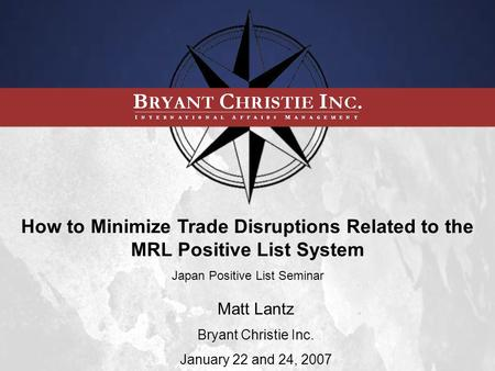 How to Minimize Trade Disruptions Related to the MRL Positive List System Japan Positive List Seminar Matt Lantz Bryant Christie Inc. January 22 and 24,