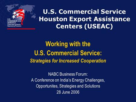 U.S. Commercial Service Houston Export Assistance Centers (USEAC) Working with the U.S. Commercial Service: Strategies for Increased Cooperation NABC Business.