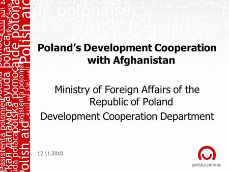 Poland's Development Cooperation with Afghanistan Ministry of Foreign Affairs of the Republic of Poland Development Cooperation Department 12.11.2010.
