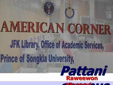 Pattani campus Raweewon Khampol. American Corner Pattani was first opened for use on January 26, 2004. There was the formal opening ceremony on February.