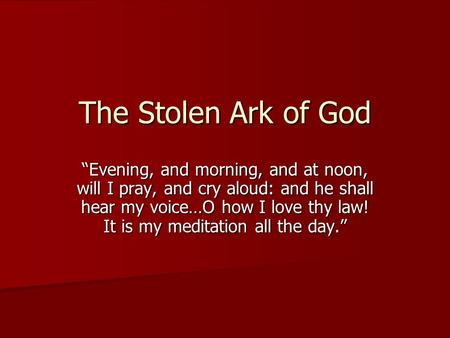 "The Stolen Ark of God ""Evening, and morning, and at noon, will I pray, and cry aloud: and he shall hear my voice…O how I love thy law! It is my meditation."