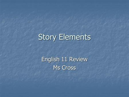 Story Elements English 11 Review Ms Cross. Elements of a Story Setting: Find the time period, place, and location of the story by using supporting details.