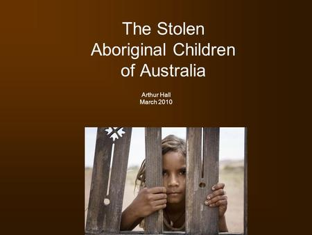 The Stolen Aboriginal Children of Australia Arthur Hall March 2010.