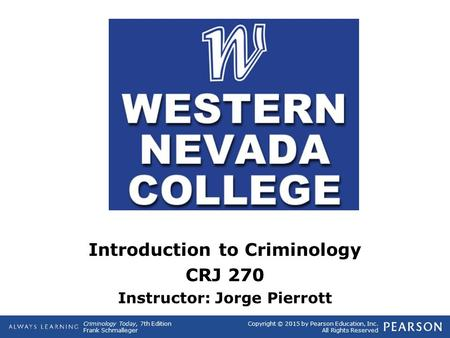 Copyright © 2015 by Pearson Education, Inc. All Rights Reserved Criminology Today, 7th Edition Frank Schmalleger Introduction to Criminology CRJ 270 Instructor: