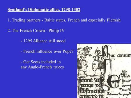 Scotland's Diplomatic allies, 1298-1302 1. Trading partners - Baltic states, French and especially Flemish. 2. The French Crown - Philip IV - 1295 Alliance.