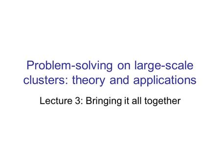 Problem-solving on large-scale clusters: theory and applications Lecture 3: Bringing it all together.