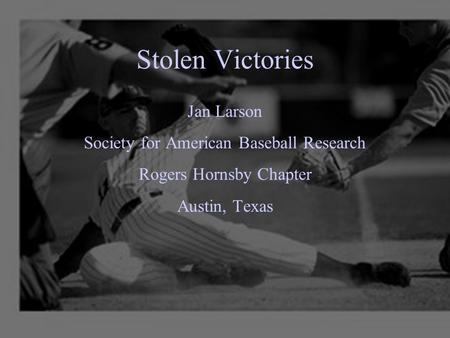 Stolen Victories Jan Larson Society for American Baseball Research Rogers Hornsby Chapter Austin, Texas.