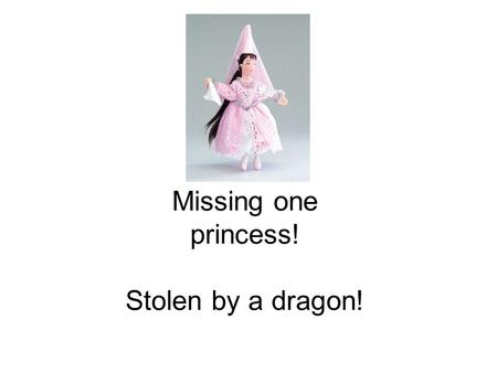 Missing one princess! Stolen by a dragon!. Beware of the dragon! Likes: gold and princesses. Dislikes: knights and water.