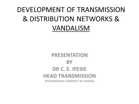 DEVELOPMENT OF TRANSMISSION & DISTRIBUTION NETWORKS & VANDALISM PRESENTATION BY DR C. E. IFESIE HEAD TRANSMISSION TRANSMISSION COMPANY OF NIGERIA.