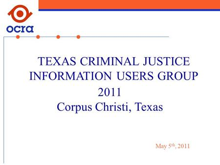 2011 Corpus Christi, Texas TEXAS CRIMINAL JUSTICE INFORMATION USERS GROUP May 5 th, 2011.