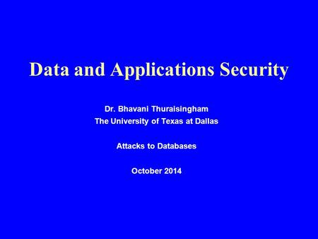 Data and Applications Security Dr. Bhavani Thuraisingham The University of Texas at Dallas Attacks to Databases October 2014.