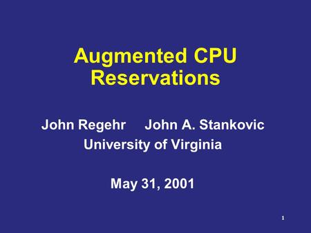 1 Augmented CPU Reservations John Regehr John A. Stankovic University of Virginia May 31, 2001.