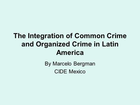 The Integration of Common Crime and Organized Crime in Latin America By Marcelo Bergman CIDE Mexico.