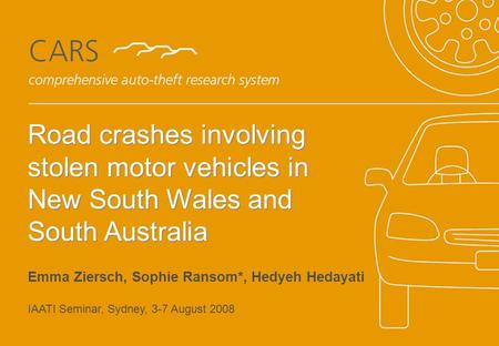 Title of Presentation to go here Authors Name Road crashes involving stolen motor vehicles in New South Wales and South Australia Emma Ziersch, Sophie.